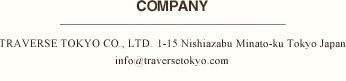 COMPANY TRAVERSE TOKYO CO., LTD. 1-15 Nishiazabu Minato-ku Tokyo Japan info@traversetokyo.com